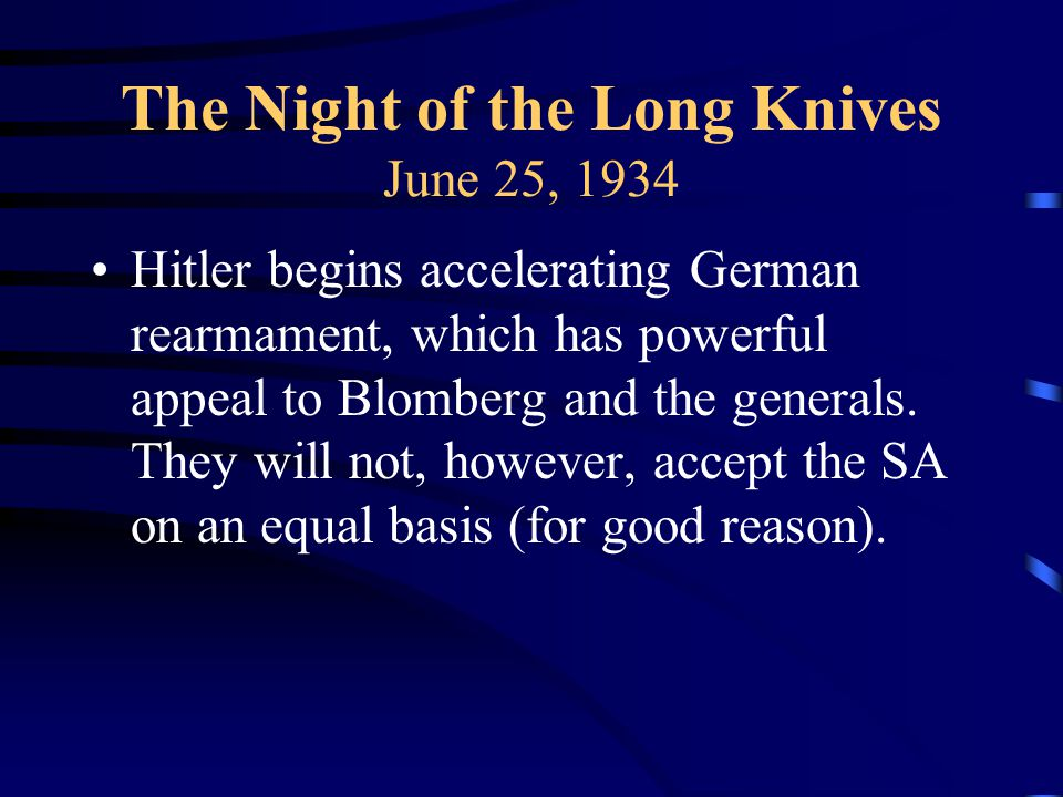 The Night of the Long Knives June 25, 1934 Hitler begins accelerating German rearmament, which has powerful appeal to Blomberg and the generals.