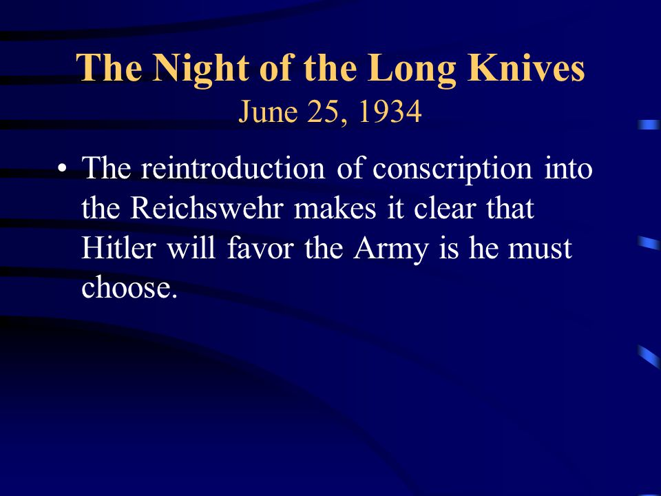 The Night of the Long Knives June 25, 1934 The reintroduction of conscription into the Reichswehr makes it clear that Hitler will favor the Army is he must choose.