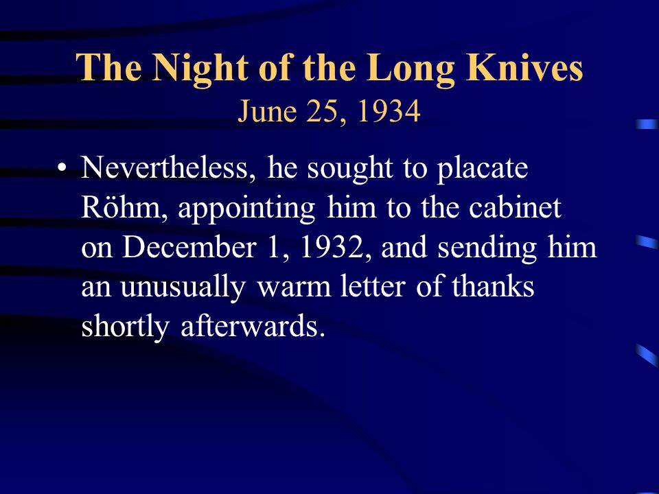 The Night of the Long Knives June 25, 1934 Nevertheless, he sought to placate Röhm, appointing him to the cabinet on December 1, 1932, and sending him an unusually warm letter of thanks shortly afterwards.