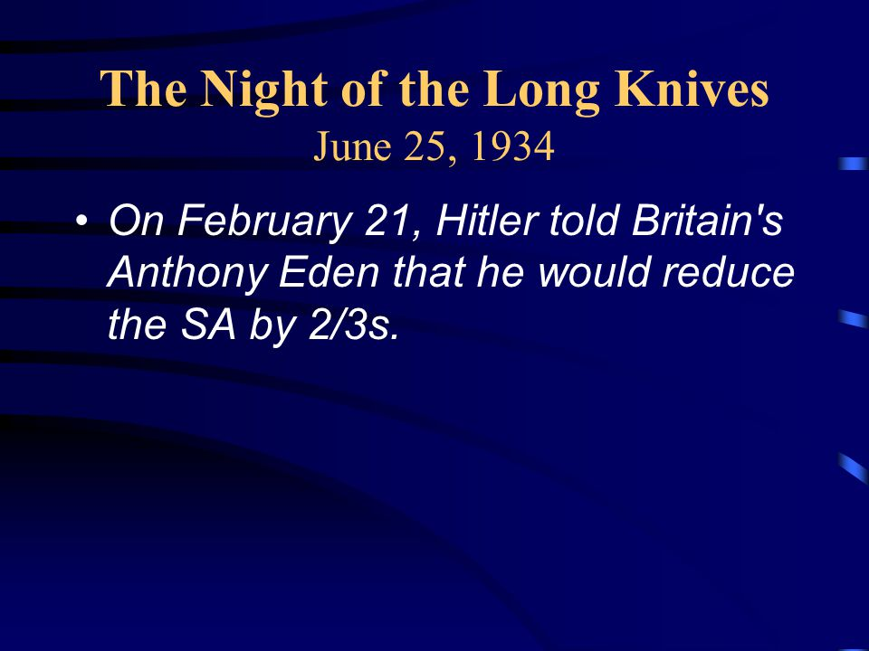 The Night of the Long Knives June 25, 1934 On February 21, Hitler told Britain s Anthony Eden that he would reduce the SA by 2/3s.