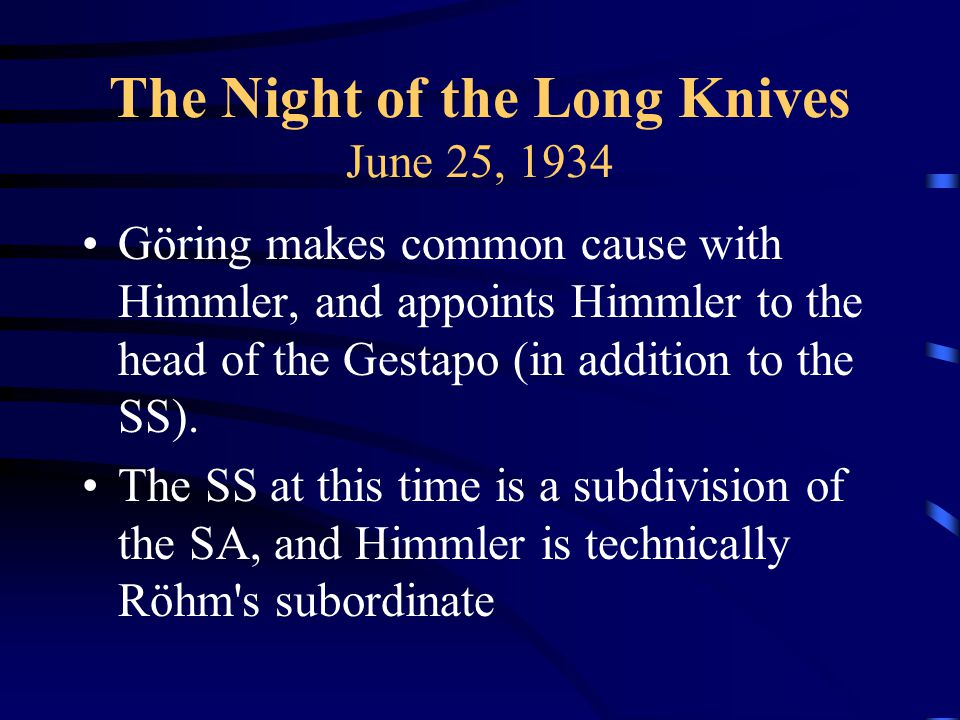 The Night of the Long Knives June 25, 1934 Göring makes common cause with Himmler, and appoints Himmler to the head of the Gestapo (in addition to the SS).
