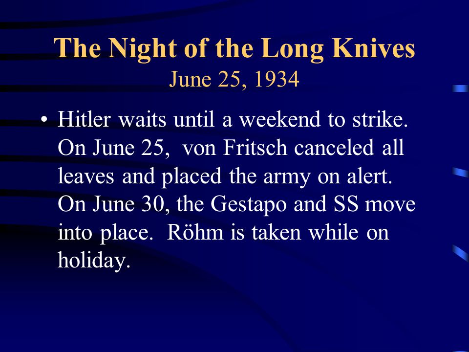 The Night of the Long Knives June 25, 1934 Hitler waits until a weekend to strike.