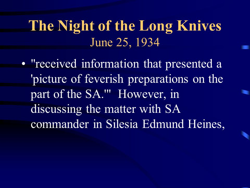 The Night of the Long Knives June 25, 1934 received information that presented a picture of feverish preparations on the part of the SA. However, in discussing the matter with SA commander in Silesia Edmund Heines,