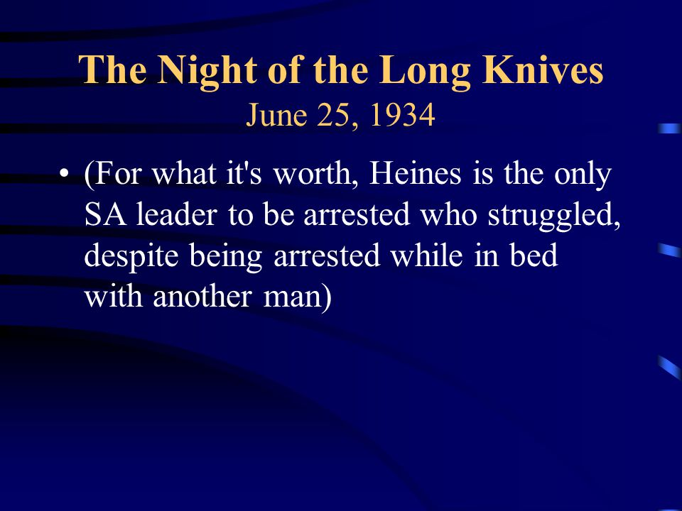 The Night of the Long Knives June 25, 1934 (For what it s worth, Heines is the only SA leader to be arrested who struggled, despite being arrested while in bed with another man)