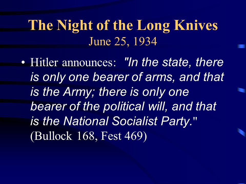 The Night of the Long Knives June 25, 1934 Hitler announces: In the state, there is only one bearer of arms, and that is the Army; there is only one bearer of the political will, and that is the National Socialist Party.