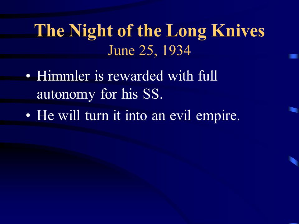The Night of the Long Knives June 25, 1934 Himmler is rewarded with full autonomy for his SS.