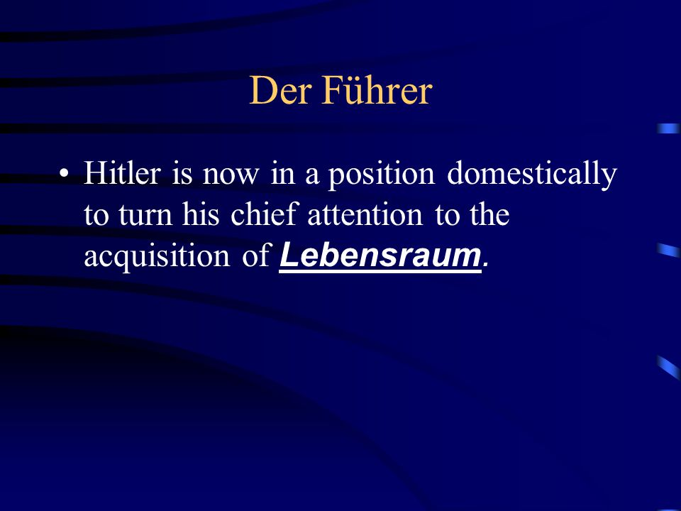 Der Führer Hitler is now in a position domestically to turn his chief attention to the acquisition of Lebensraum.