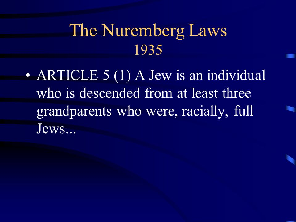 The Nuremberg Laws 1935 ARTICLE 5 (1) A Jew is an individual who is descended from at least three grandparents who were, racially, full Jews...