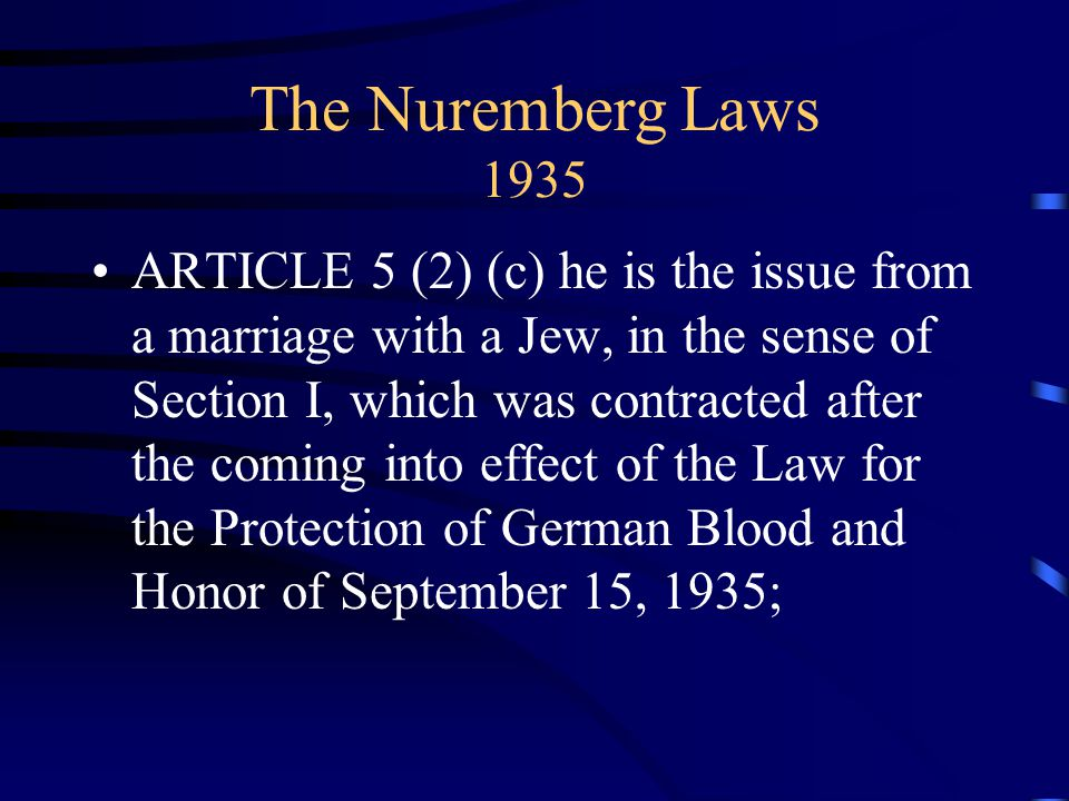 The Nuremberg Laws 1935 ARTICLE 5 (2) (c) he is the issue from a marriage with a Jew, in the sense of Section I, which was contracted after the coming into effect of the Law for the Protection of German Blood and Honor of September 15, 1935;