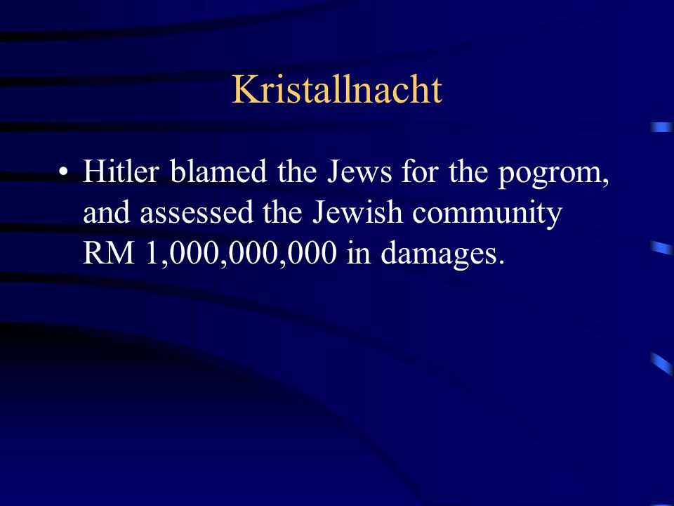 Kristallnacht Hitler blamed the Jews for the pogrom, and assessed the Jewish community RM 1,000,000,000 in damages.