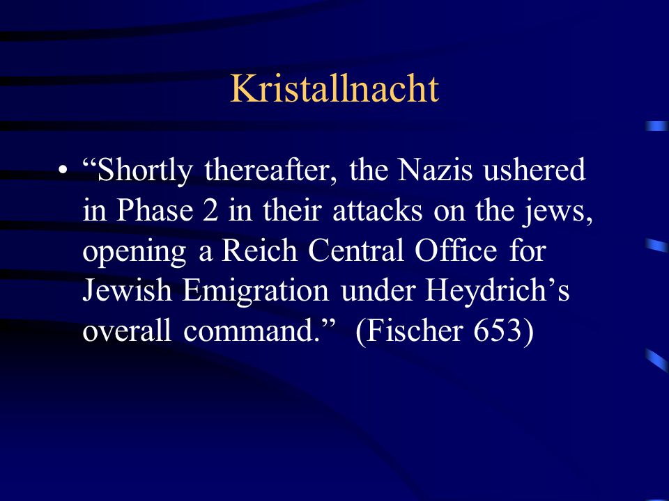 Kristallnacht Shortly thereafter, the Nazis ushered in Phase 2 in their attacks on the jews, opening a Reich Central Office for Jewish Emigration under Heydrich's overall command. (Fischer 653)