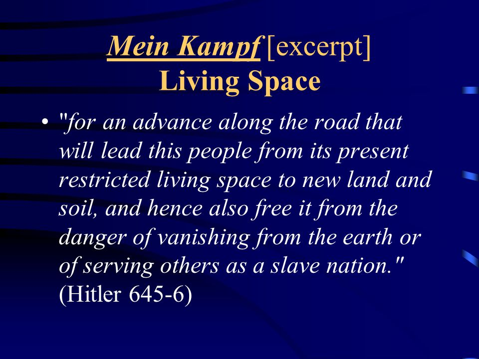 Mein Kampf [excerpt] Living Space for an advance along the road that will lead this people from its present restricted living space to new land and soil, and hence also free it from the danger of vanishing from the earth or of serving others as a slave nation. (Hitler 645-6)
