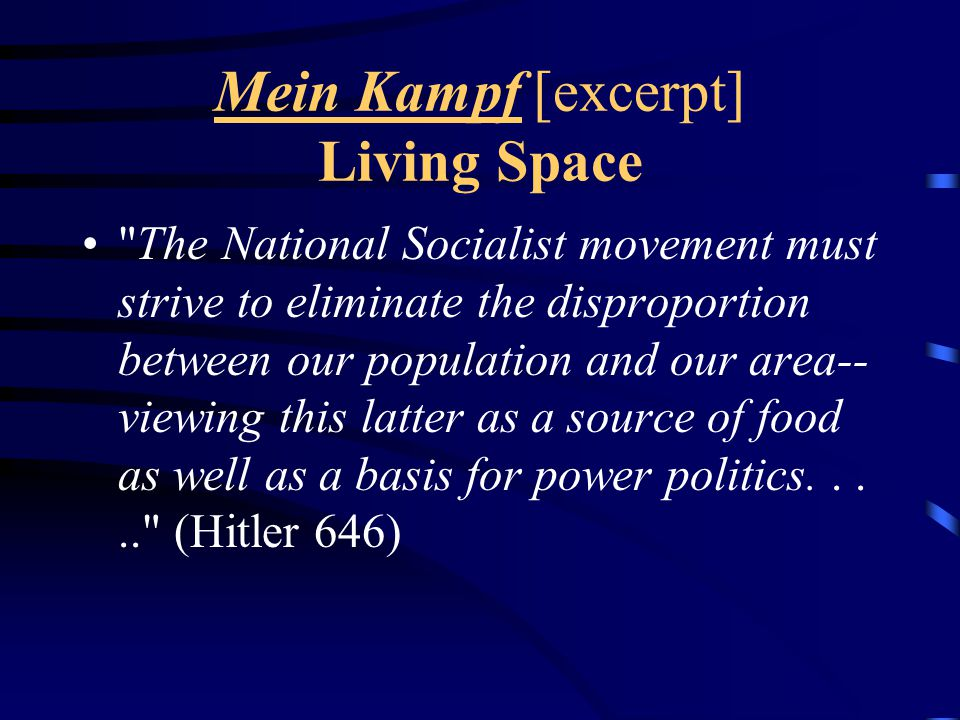 Mein Kampf [excerpt] Living Space The National Socialist movement must strive to eliminate the disproportion between our population and our area-- viewing this latter as a source of food as well as a basis for power politics..... (Hitler 646)