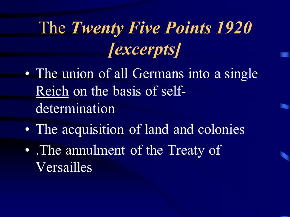 The Twenty Five Points 1920 [excerpts] The union of all Germans into a single Reich on the basis of self- determination The acquisition of land and colonies.The annulment of the Treaty of Versailles