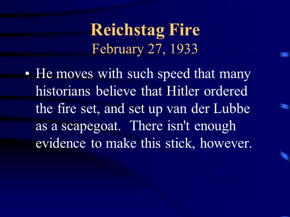 Reichstag Fire February 27, 1933 He moves with such speed that many historians believe that Hitler ordered the fire set, and set up van der Lubbe as a scapegoat.