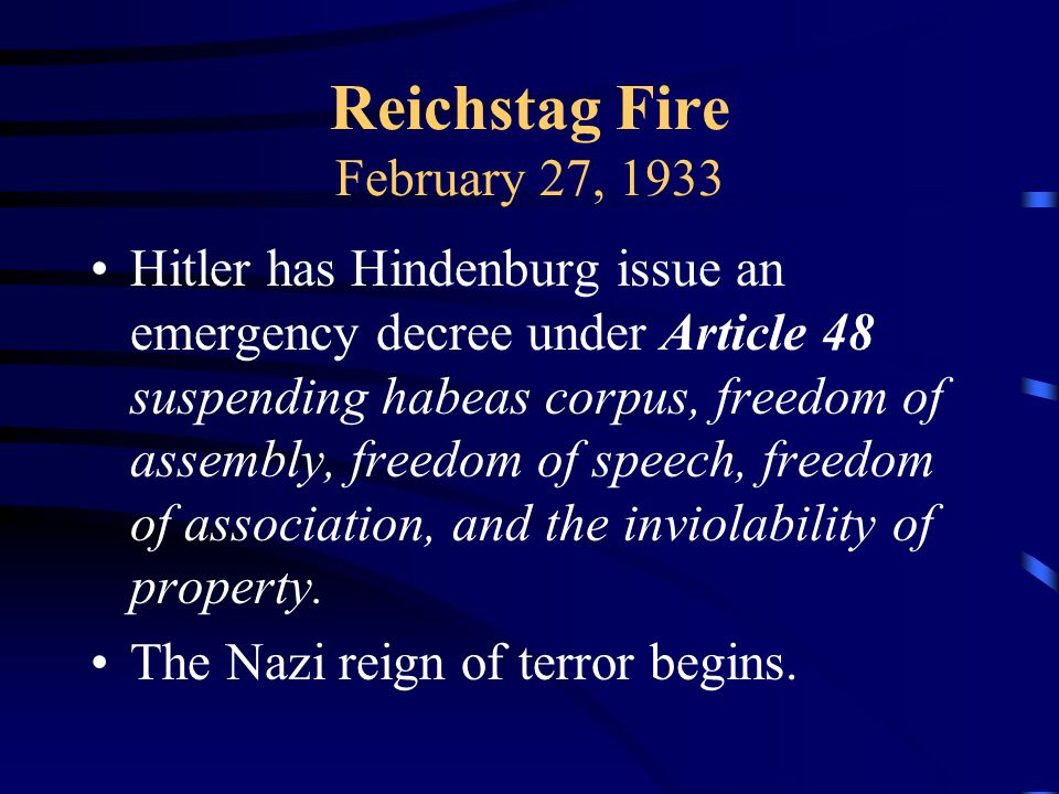 Reichstag Fire February 27, 1933 Hitler has Hindenburg issue an emergency decree under Article 48 suspending habeas corpus, freedom of assembly, freedom of speech, freedom of association, and the inviolability of property.