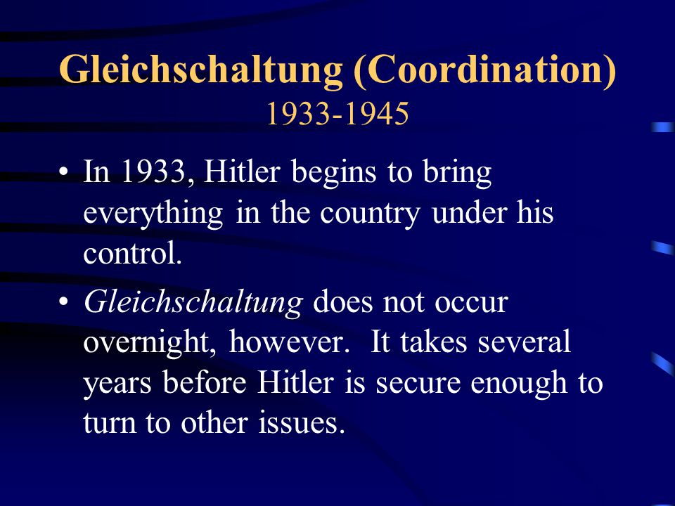 Gleichschaltung (Coordination) 1933-1945 In 1933, Hitler begins to bring everything in the country under his control.