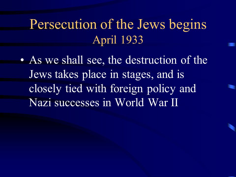 Persecution of the Jews begins April 1933 As we shall see, the destruction of the Jews takes place in stages, and is closely tied with foreign policy and Nazi successes in World War II