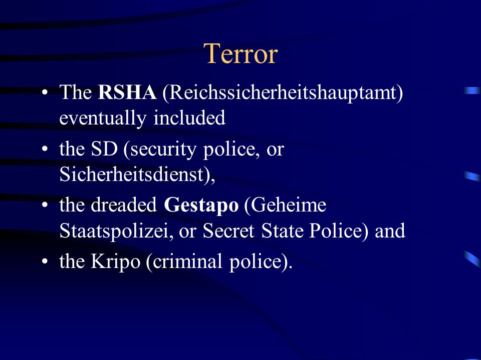Terror The RSHA (Reichssicherheitshauptamt) eventually included the SD (security police, or Sicherheitsdienst), the dreaded Gestapo (Geheime Staatspolizei, or Secret State Police) and the Kripo (criminal police).