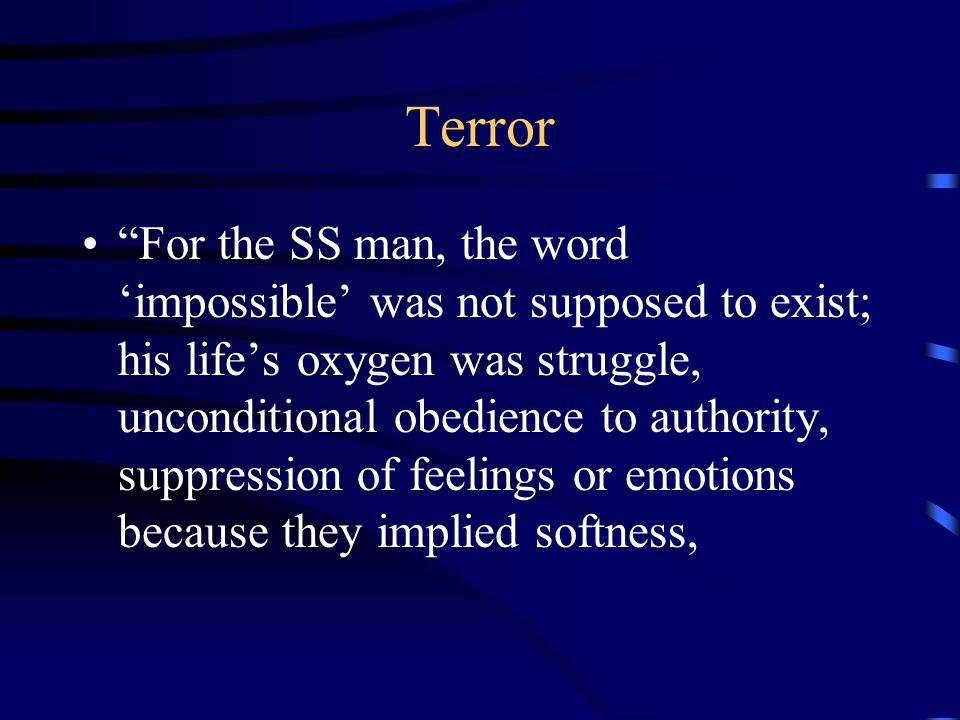 Terror For the SS man, the word 'impossible' was not supposed to exist; his life's oxygen was struggle, unconditional obedience to authority, suppression of feelings or emotions because they implied softness,
