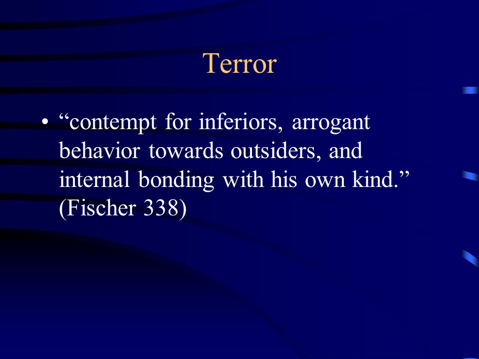 Terror contempt for inferiors, arrogant behavior towards outsiders, and internal bonding with his own kind. (Fischer 338)