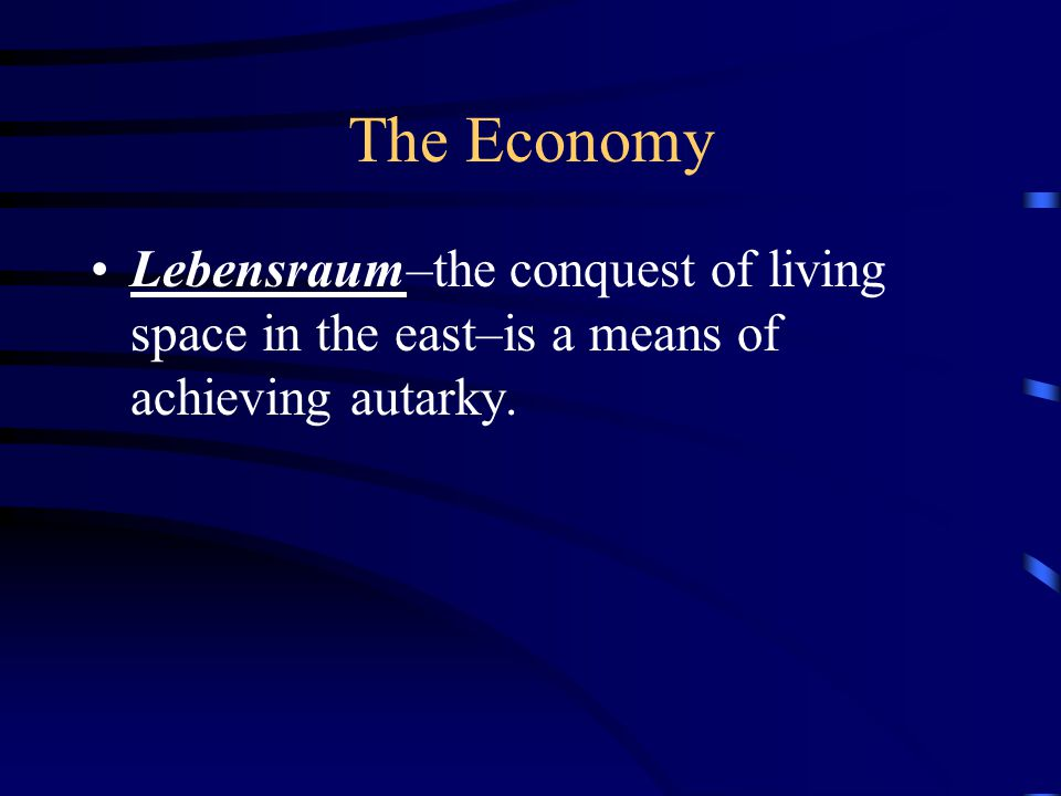 The Economy Lebensraum–the conquest of living space in the east–is a means of achieving autarky.