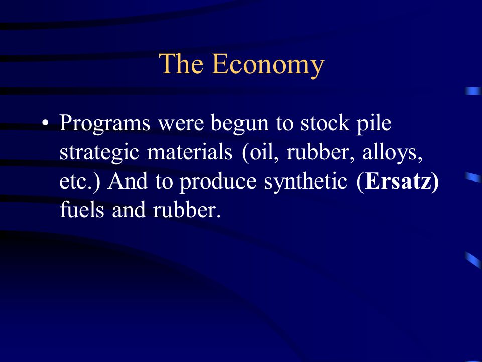 The Economy Programs were begun to stock pile strategic materials (oil, rubber, alloys, etc.) And to produce synthetic (Ersatz) fuels and rubber.