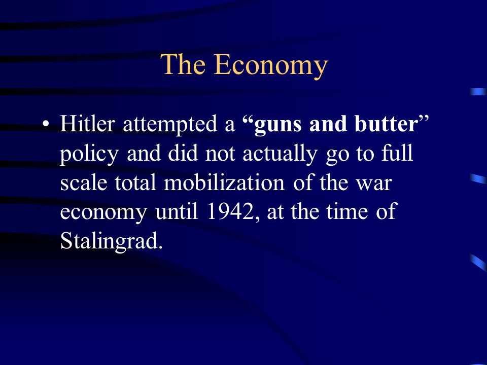 The Economy Hitler attempted a guns and butter policy and did not actually go to full scale total mobilization of the war economy until 1942, at the time of Stalingrad.