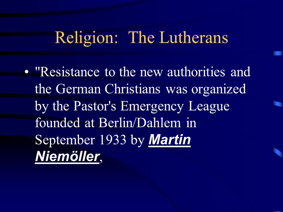 Religion: The Lutherans Resistance to the new authorities and the German Christians was organized by the Pastor s Emergency League founded at Berlin/Dahlem in September 1933 by Martin Niemöller,