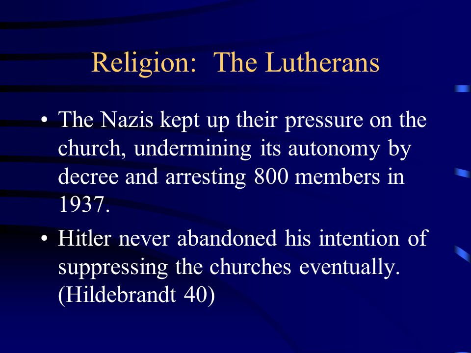 Religion: The Lutherans The Nazis kept up their pressure on the church, undermining its autonomy by decree and arresting 800 members in 1937.