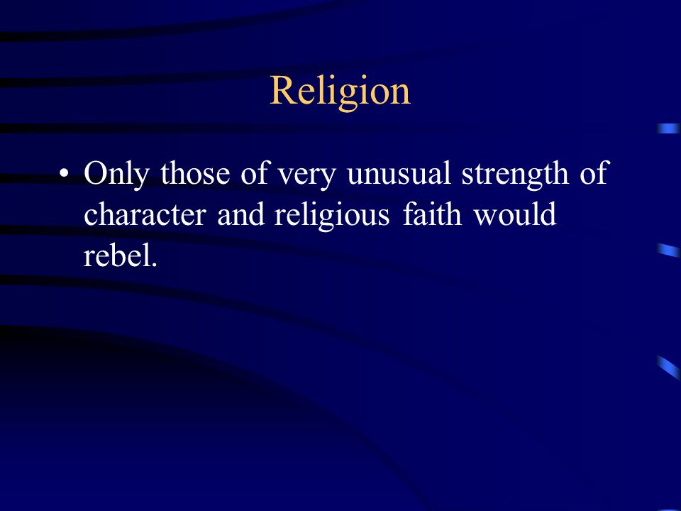 Religion Only those of very unusual strength of character and religious faith would rebel.