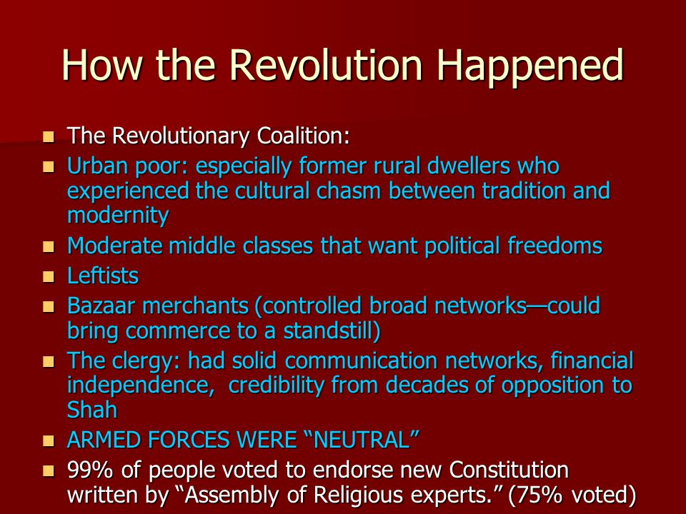 How the Revolution Happened The Revolutionary Coalition: The Revolutionary Coalition: Urban poor: especially former rural dwellers who experienced the cultural chasm between tradition and modernity Urban poor: especially former rural dwellers who experienced the cultural chasm between tradition and modernity Moderate middle classes that want political freedoms Moderate middle classes that want political freedoms Leftists Leftists Bazaar merchants (controlled broad networks—could bring commerce to a standstill) Bazaar merchants (controlled broad networks—could bring commerce to a standstill) The clergy: had solid communication networks, financial independence, credibility from decades of opposition to Shah The clergy: had solid communication networks, financial independence, credibility from decades of opposition to Shah ARMED FORCES WERE NEUTRAL ARMED FORCES WERE NEUTRAL 99% of people voted to endorse new Constitution written by Assembly of Religious experts. (75% voted) 99% of people voted to endorse new Constitution written by Assembly of Religious experts. (75% voted)