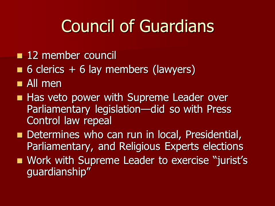 Council of Guardians 12 member council 12 member council 6 clerics + 6 lay members (lawyers) 6 clerics + 6 lay members (lawyers) All men All men Has veto power with Supreme Leader over Parliamentary legislation—did so with Press Control law repeal Has veto power with Supreme Leader over Parliamentary legislation—did so with Press Control law repeal Determines who can run in local, Presidential, Parliamentary, and Religious Experts elections Determines who can run in local, Presidential, Parliamentary, and Religious Experts elections Work with Supreme Leader to exercise jurist's guardianship Work with Supreme Leader to exercise jurist's guardianship
