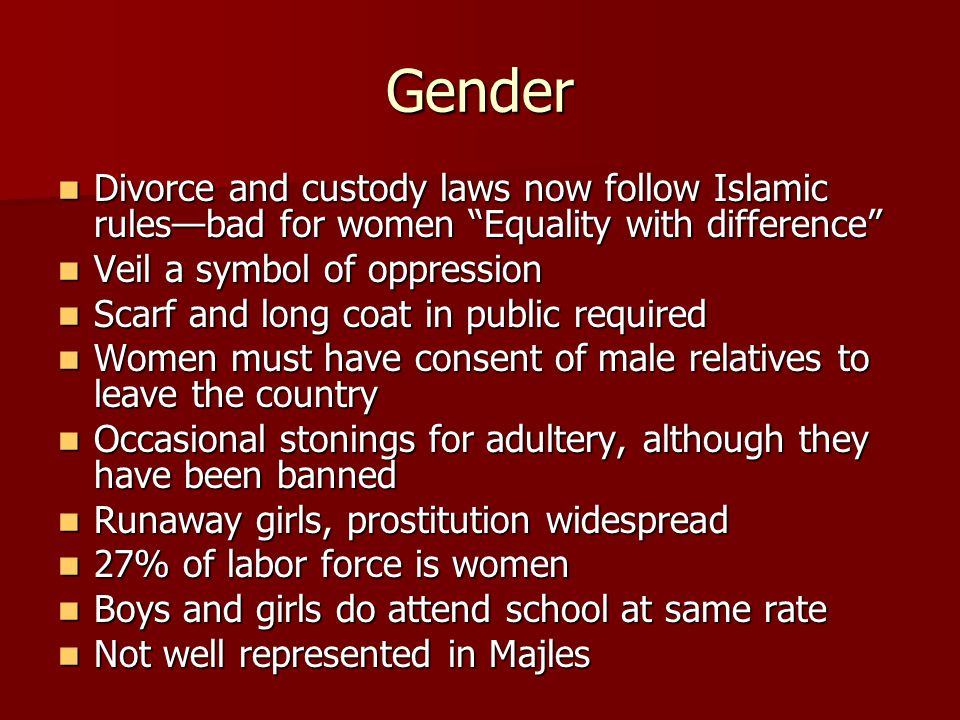 Gender Divorce and custody laws now follow Islamic rules—bad for women Equality with difference Divorce and custody laws now follow Islamic rules—bad for women Equality with difference Veil a symbol of oppression Veil a symbol of oppression Scarf and long coat in public required Scarf and long coat in public required Women must have consent of male relatives to leave the country Women must have consent of male relatives to leave the country Occasional stonings for adultery, although they have been banned Occasional stonings for adultery, although they have been banned Runaway girls, prostitution widespread Runaway girls, prostitution widespread 27% of labor force is women 27% of labor force is women Boys and girls do attend school at same rate Boys and girls do attend school at same rate Not well represented in Majles Not well represented in Majles