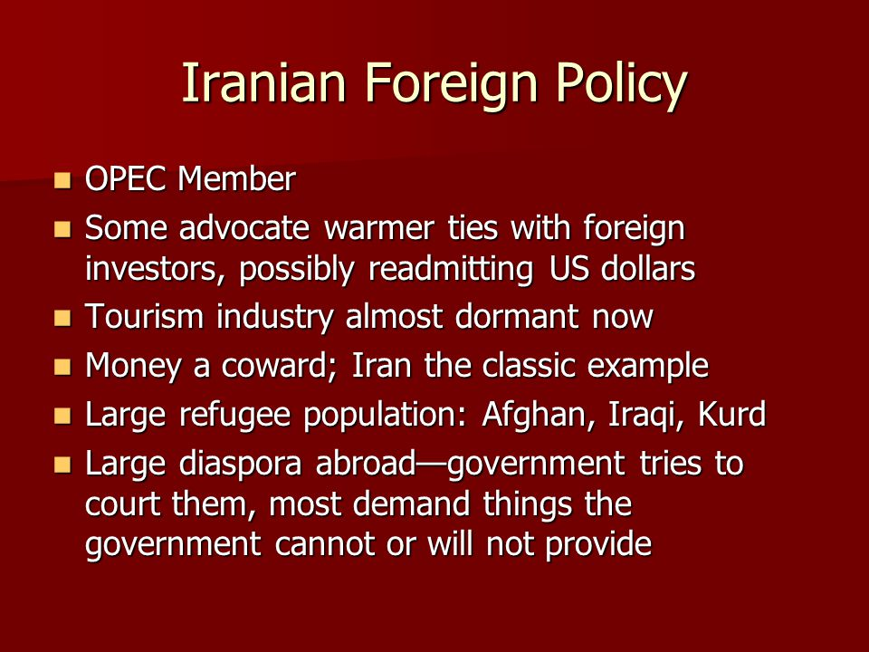 Iranian Foreign Policy OPEC Member OPEC Member Some advocate warmer ties with foreign investors, possibly readmitting US dollars Some advocate warmer ties with foreign investors, possibly readmitting US dollars Tourism industry almost dormant now Tourism industry almost dormant now Money a coward; Iran the classic example Money a coward; Iran the classic example Large refugee population: Afghan, Iraqi, Kurd Large refugee population: Afghan, Iraqi, Kurd Large diaspora abroad—government tries to court them, most demand things the government cannot or will not provide Large diaspora abroad—government tries to court them, most demand things the government cannot or will not provide