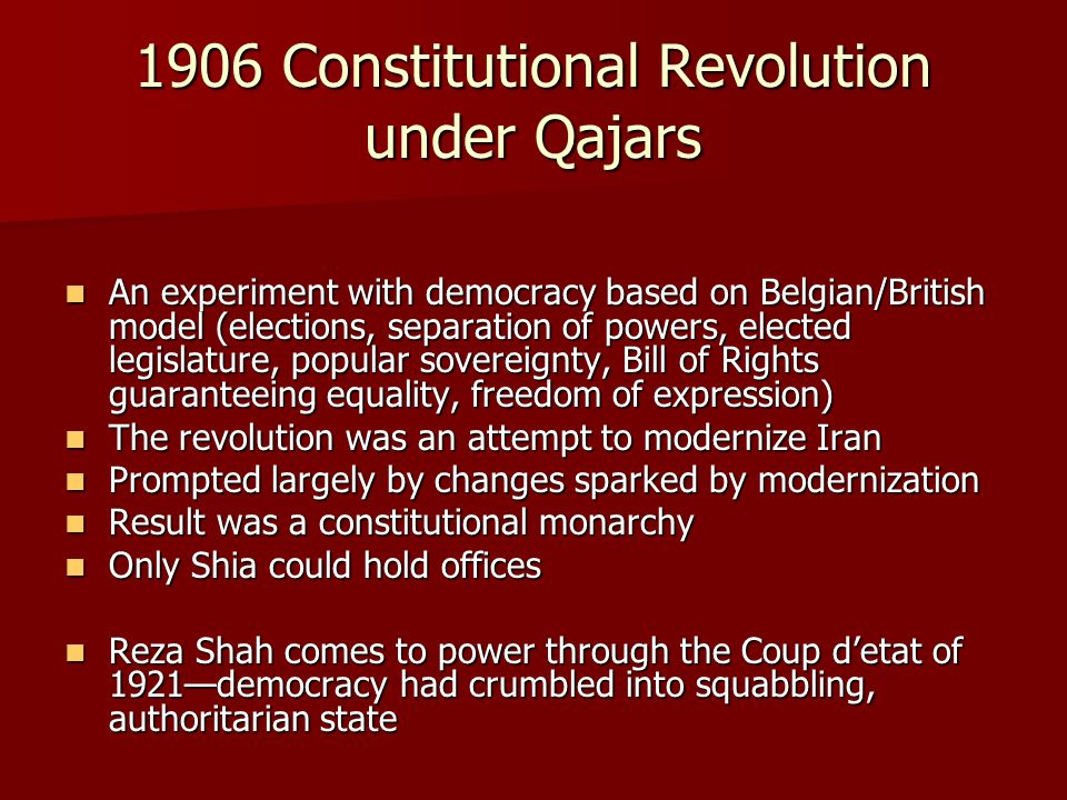 1906 Constitutional Revolution under Qajars An experiment with democracy based on Belgian/British model (elections, separation of powers, elected legislature, popular sovereignty, Bill of Rights guaranteeing equality, freedom of expression) An experiment with democracy based on Belgian/British model (elections, separation of powers, elected legislature, popular sovereignty, Bill of Rights guaranteeing equality, freedom of expression) The revolution was an attempt to modernize Iran The revolution was an attempt to modernize Iran Prompted largely by changes sparked by modernization Prompted largely by changes sparked by modernization Result was a constitutional monarchy Result was a constitutional monarchy Only Shia could hold offices Only Shia could hold offices Reza Shah comes to power through the Coup d'etat of 1921—democracy had crumbled into squabbling, authoritarian state Reza Shah comes to power through the Coup d'etat of 1921—democracy had crumbled into squabbling, authoritarian state
