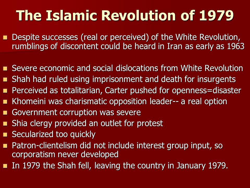 The Islamic Revolution of 1979 Despite successes (real or perceived) of the White Revolution, rumblings of discontent could be heard in Iran as early as 1963 Despite successes (real or perceived) of the White Revolution, rumblings of discontent could be heard in Iran as early as 1963 Severe economic and social dislocations from White Revolution Severe economic and social dislocations from White Revolution Shah had ruled using imprisonment and death for insurgents Shah had ruled using imprisonment and death for insurgents Perceived as totalitarian, Carter pushed for openness=disaster Perceived as totalitarian, Carter pushed for openness=disaster Khomeini was charismatic opposition leader-- a real option Khomeini was charismatic opposition leader-- a real option Government corruption was severe Government corruption was severe Shia clergy provided an outlet for protest Shia clergy provided an outlet for protest Secularized too quickly Secularized too quickly Patron-clientelism did not include interest group input, so corporatism never developed Patron-clientelism did not include interest group input, so corporatism never developed In 1979 the Shah fell, leaving the country in January 1979.