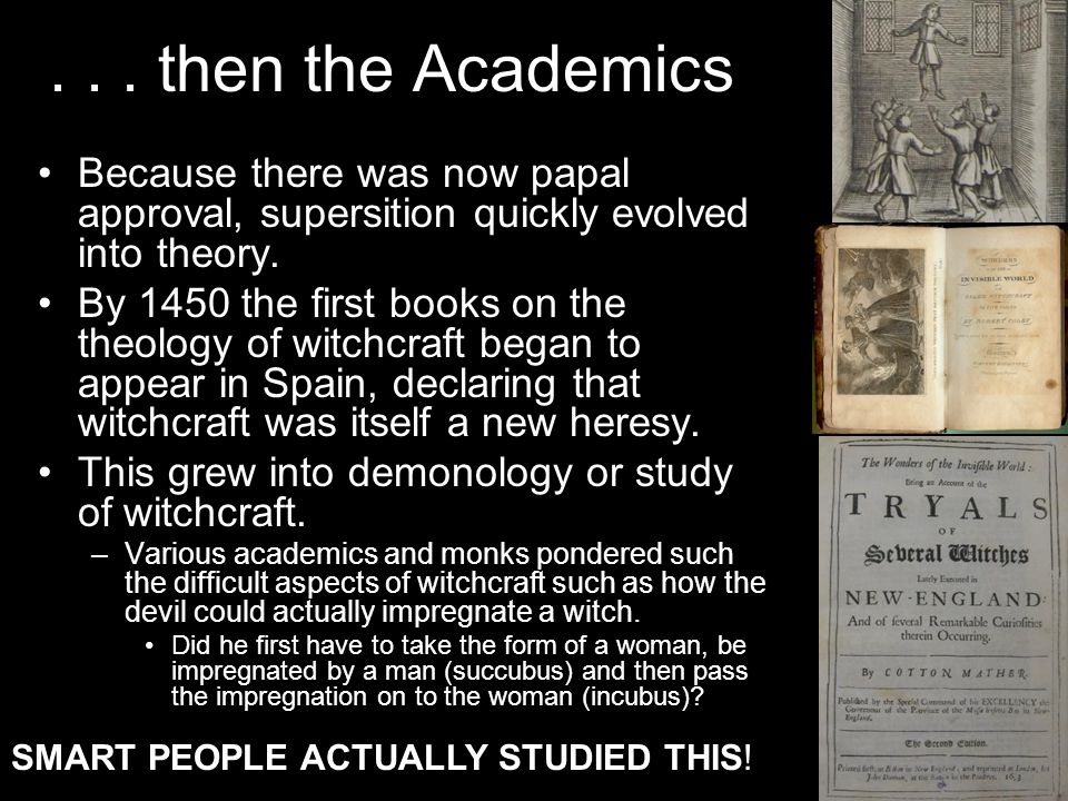 ... then the Academics Because there was now papal approval, supersition quickly evolved into theory. By 1450 the first books on the theology of witch