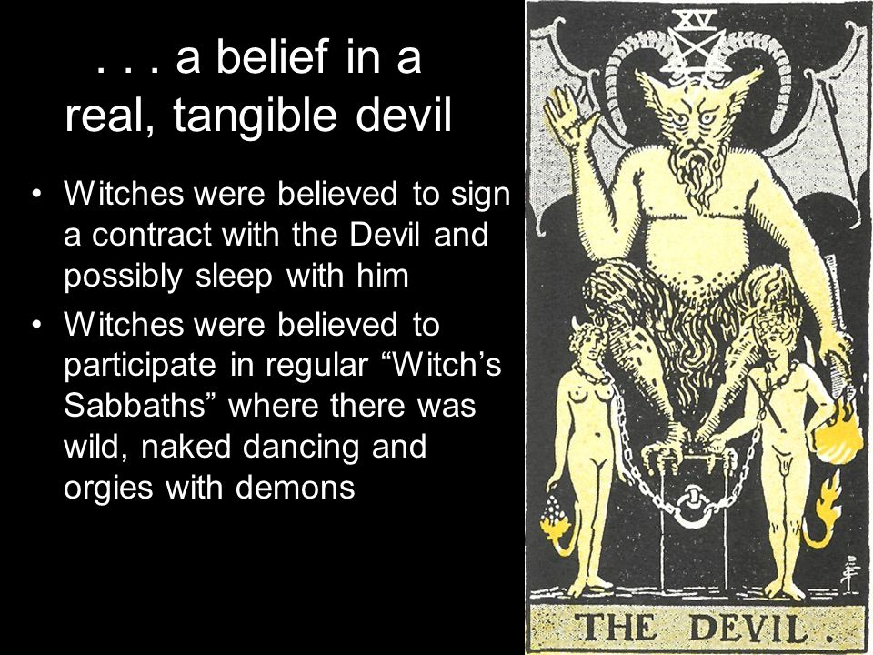 ... a belief in a real, tangible devil Witches were believed to sign a contract with the Devil and possibly sleep with him Witches were believed to pa