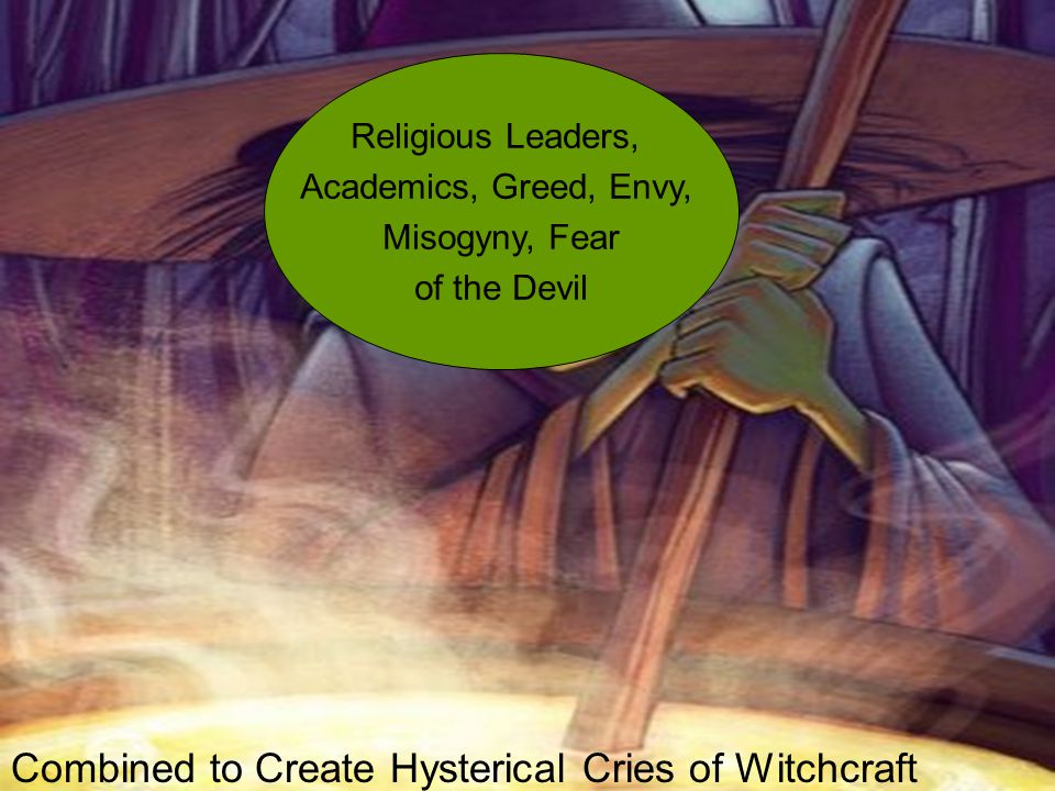 Religious Leaders, Academics, Greed, Envy, Misogyny, Fear of the Devil Combined to Create Hysterical Cries of Witchcraft
