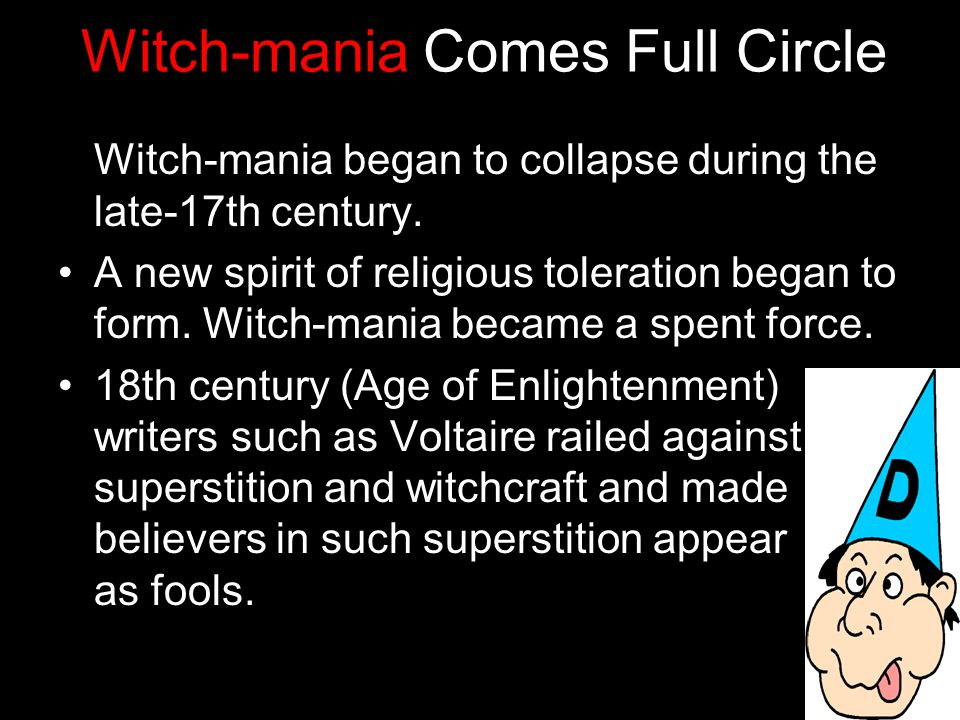 Witch-mania Comes Full Circle Witch-mania began to collapse during the late-17th century.