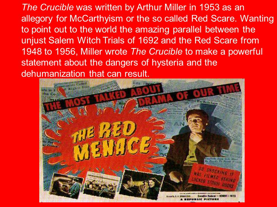 The Crucible was written by Arthur Miller in 1953 as an allegory for McCarthyism or the so called Red Scare.