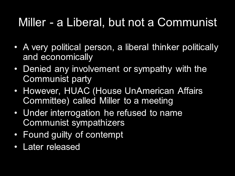 Miller - a Liberal, but not a Communist A very political person, a liberal thinker politically and economically Denied any involvement or sympathy with the Communist party However, HUAC (House UnAmerican Affairs Committee) called Miller to a meeting Under interrogation he refused to name Communist sympathizers Found guilty of contempt Later released