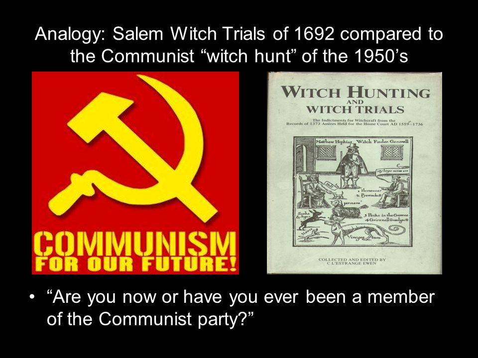 Analogy: Salem Witch Trials of 1692 compared to the Communist witch hunt of the 1950's Are you now or have you ever been a member of the Communist party