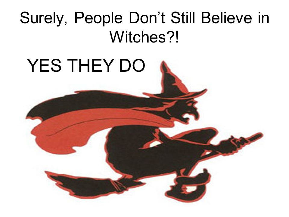 Surely, People Don't Still Believe in Witches ! YES THEY DO