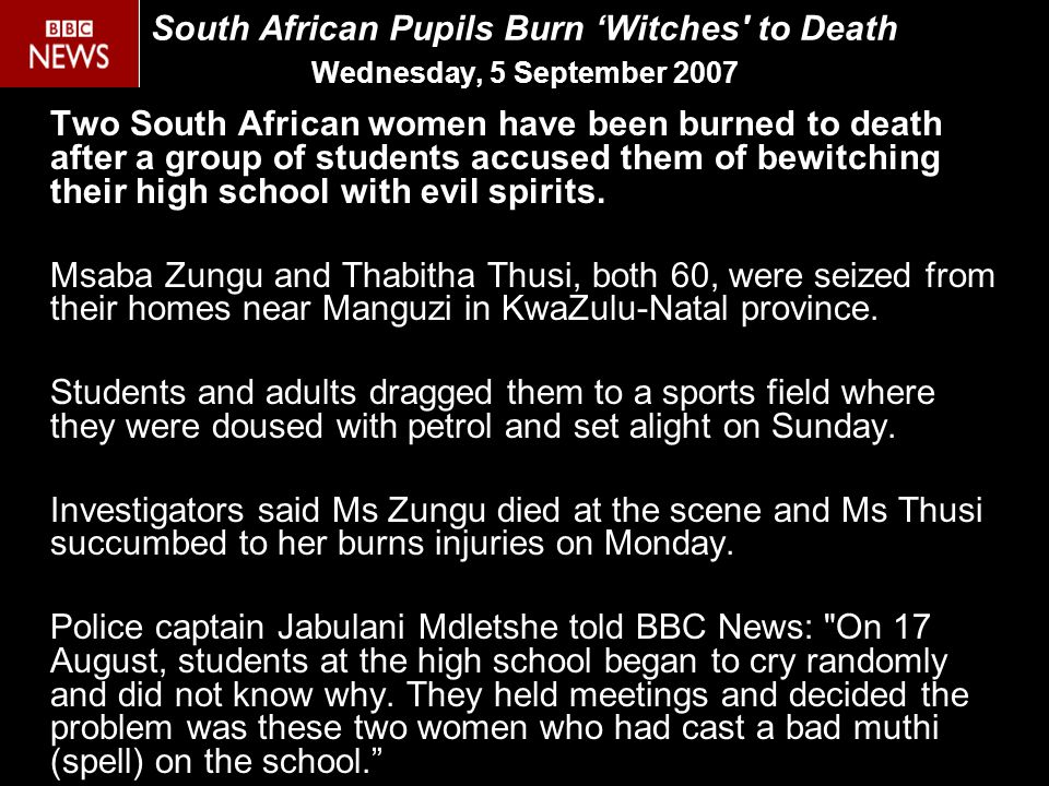 South African Pupils Burn 'Witches to Death Wednesday, 5 September 2007 Two South African women have been burned to death after a group of students accused them of bewitching their high school with evil spirits.