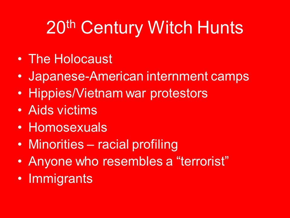 20 th Century Witch Hunts The Holocaust Japanese-American internment camps Hippies/Vietnam war protestors Aids victims Homosexuals Minorities – racial profiling Anyone who resembles a terrorist Immigrants