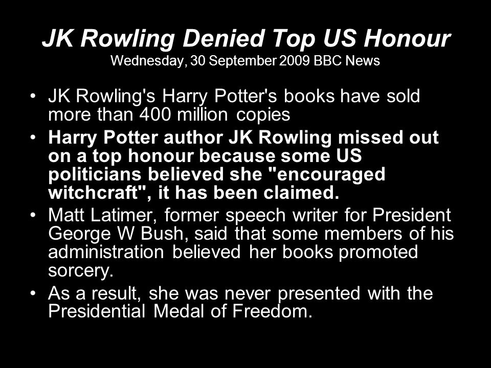 JK Rowling Denied Top US Honour Wednesday, 30 September 2009 BBC News JK Rowling s Harry Potter s books have sold more than 400 million copies Harry Potter author JK Rowling missed out on a top honour because some US politicians believed she encouraged witchcraft , it has been claimed.