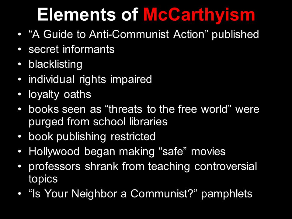 Elements of McCarthyism A Guide to Anti-Communist Action published secret informants blacklisting individual rights impaired loyalty oaths books seen as threats to the free world were purged from school libraries book publishing restricted Hollywood began making safe movies professors shrank from teaching controversial topics Is Your Neighbor a Communist pamphlets
