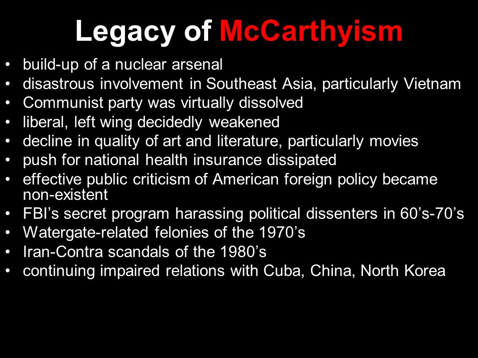 Legacy of McCarthyism build-up of a nuclear arsenal disastrous involvement in Southeast Asia, particularly Vietnam Communist party was virtually dissolved liberal, left wing decidedly weakened decline in quality of art and literature, particularly movies push for national health insurance dissipated effective public criticism of American foreign policy became non-existent FBI's secret program harassing political dissenters in 60's-70's Watergate-related felonies of the 1970's Iran-Contra scandals of the 1980's continuing impaired relations with Cuba, China, North Korea